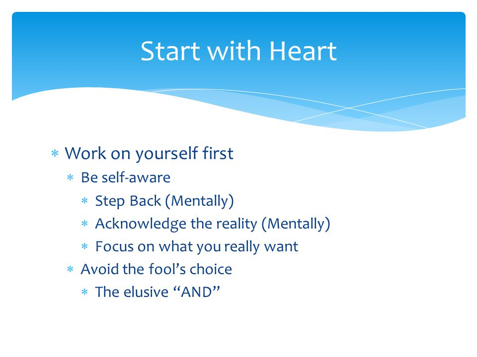  Work on yourself first  Be self-aware  Step Back (Mentally)  Acknowledge the reality (Mentally)  Focus on what you really want  Avoid the fool's choice  The elusive AND Start with Heart