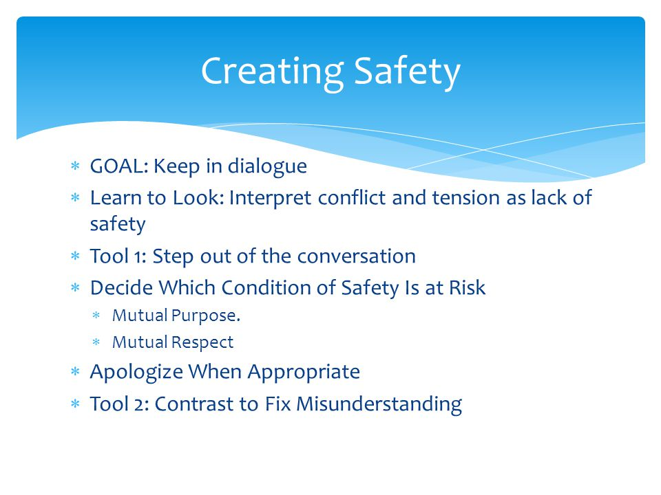  GOAL: Keep in dialogue  Learn to Look: Interpret conflict and tension as lack of safety  Tool 1: Step out of the conversation  Decide Which Condition of Safety Is at Risk  Mutual Purpose.