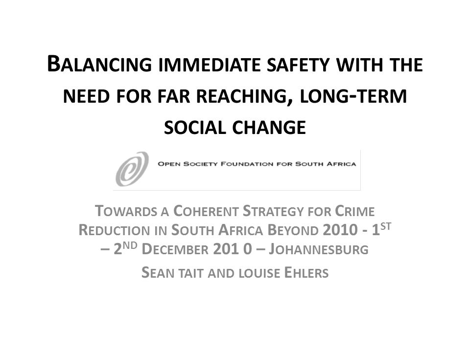 B ALANCING IMMEDIATE SAFETY WITH THE NEED FOR FAR REACHING, LONG - TERM SOCIAL CHANGE T OWARDS A C OHERENT S TRATEGY FOR C RIME R EDUCTION IN S OUTH A FRICA B EYOND 2010 - 1 ST – 2 ND D ECEMBER 201 0 – J OHANNESBURG S EAN TAIT AND LOUISE E HLERS