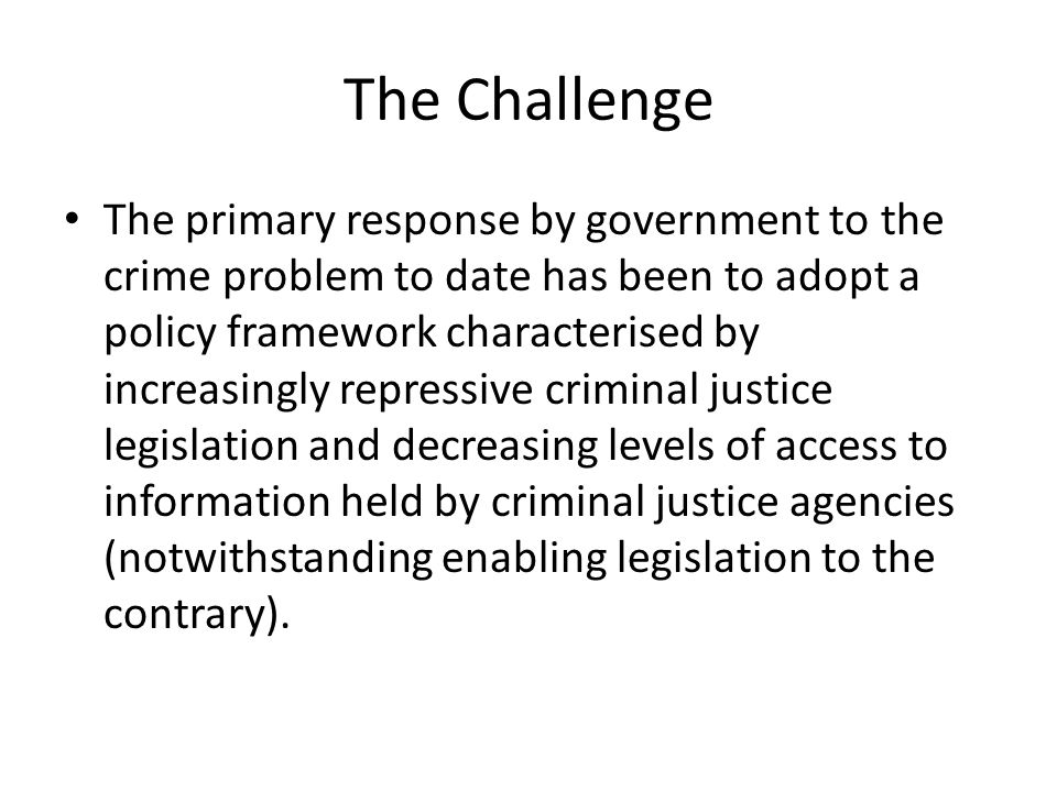 The Challenge The primary response by government to the crime problem to date has been to adopt a policy framework characterised by increasingly repressive criminal justice legislation and decreasing levels of access to information held by criminal justice agencies (notwithstanding enabling legislation to the contrary).