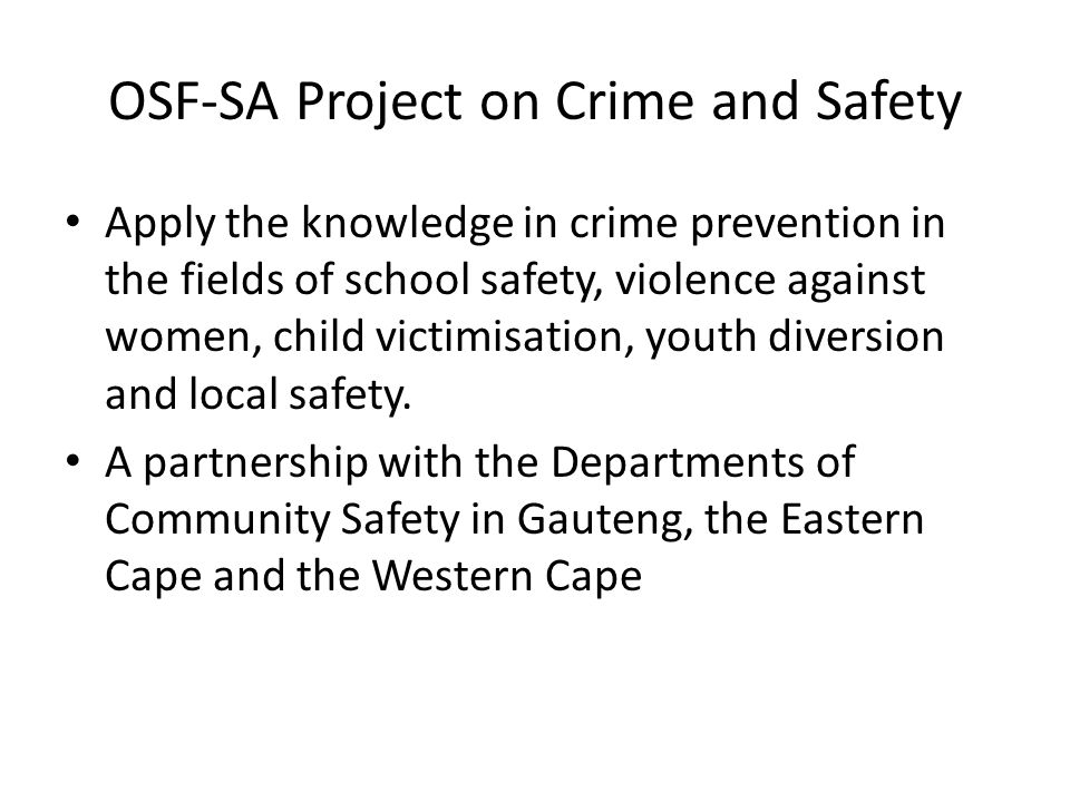 OSF-SA Project on Crime and Safety Apply the knowledge in crime prevention in the fields of school safety, violence against women, child victimisation, youth diversion and local safety.