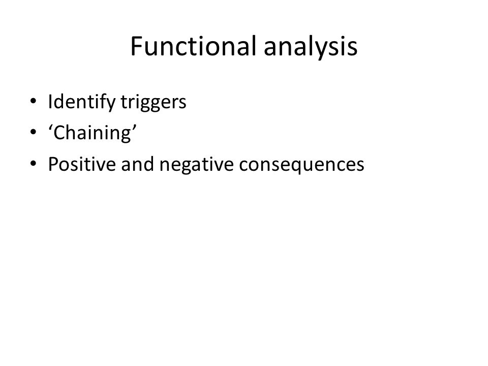 Functional analysis Identify triggers 'Chaining' Positive and negative consequences
