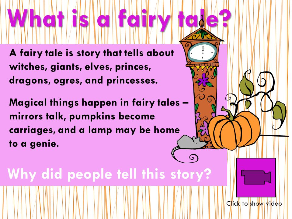 A fairy tale is story that tells about witches, giants, elves, princes, dragons, ogres, and princesses.