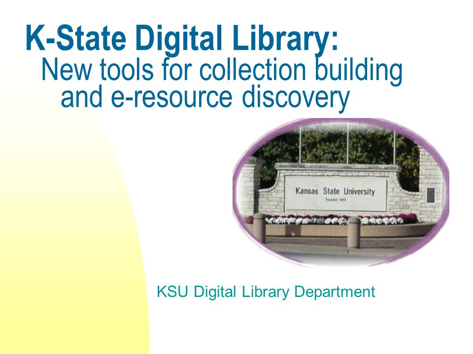 K-State Digital Library: New tools for collection building and e-resource discovery KSU Digital Library Department