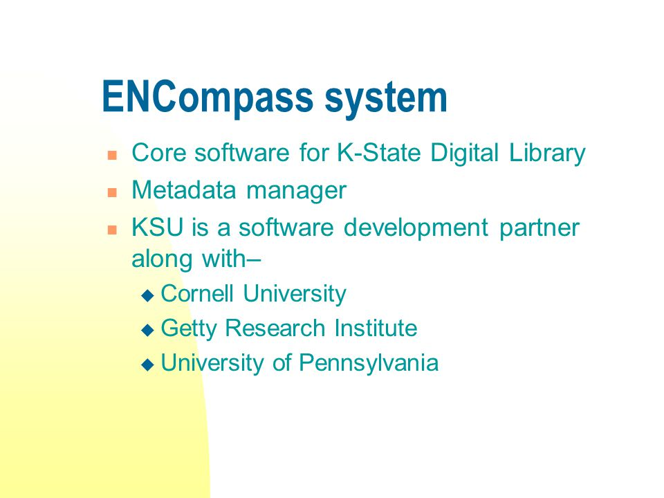 ENCompass system Core software for K-State Digital Library Metadata manager KSU is a software development partner along with–  Cornell University  Getty Research Institute  University of Pennsylvania