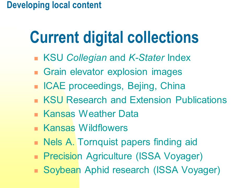 Developing local content Current digital collections KSU Collegian and K-Stater Index Grain elevator explosion images ICAE proceedings, Bejing, China KSU Research and Extension Publications Kansas Weather Data Kansas Wildflowers Nels A.