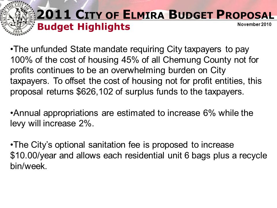 2011 C ITY OF E LMIRA B UDGET P ROPOSAL November 2010 Budget Highlights The unfunded State mandate requiring City taxpayers to pay 100% of the cost of