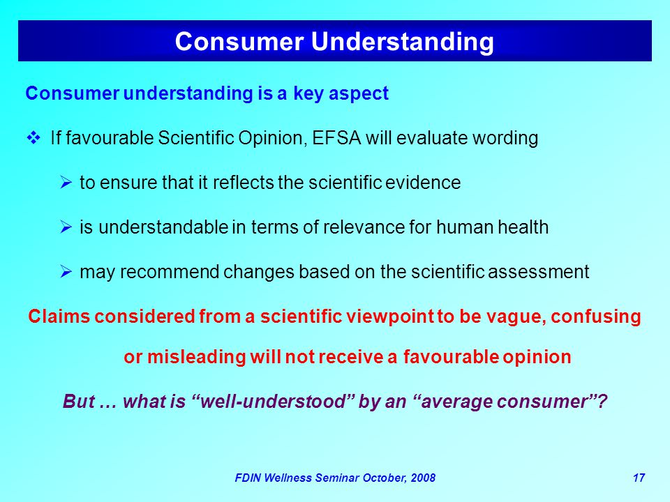 FDIN Wellness Seminar October, 200817 Consumer Understanding Consumer understanding is a key aspect  If favourable Scientific Opinion, EFSA will evaluate wording  to ensure that it reflects the scientific evidence  is understandable in terms of relevance for human health  may recommend changes based on the scientific assessment Claims considered from a scientific viewpoint to be vague, confusing or misleading will not receive a favourable opinion But … what is well-understood by an average consumer ?