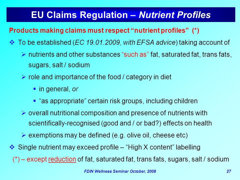 "FDIN Wellness Seminar October, 200827 EU Claims Regulation – Nutrient Profiles Products making claims must respect ""nutrient profiles"" (*)  To be est"