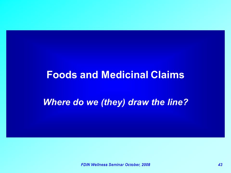 FDIN Wellness Seminar October, 200843 Foods and Medicinal Claims Where do we (they) draw the line?