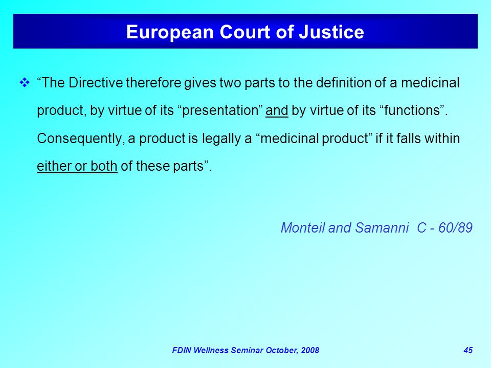 "FDIN Wellness Seminar October, 200845 European Court of Justice  ""The Directive therefore gives two parts to the definition of a medicinal product, b"