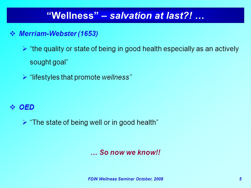 "FDIN Wellness Seminar October, 20085 ""Wellness"" – salvation at last?! …  Merriam-Webster (1653)  ""the quality or state of being in good health espec"