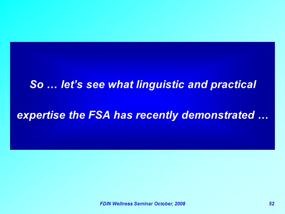 FDIN Wellness Seminar October, 200852 So … let's see what linguistic and practical expertise the FSA has recently demonstrated …
