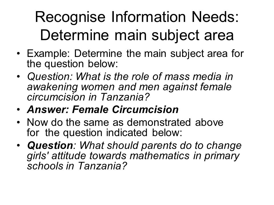 Recognise Information Needs: Determine main subject area Example: Determine the main subject area for the question below: Question: What is the role o