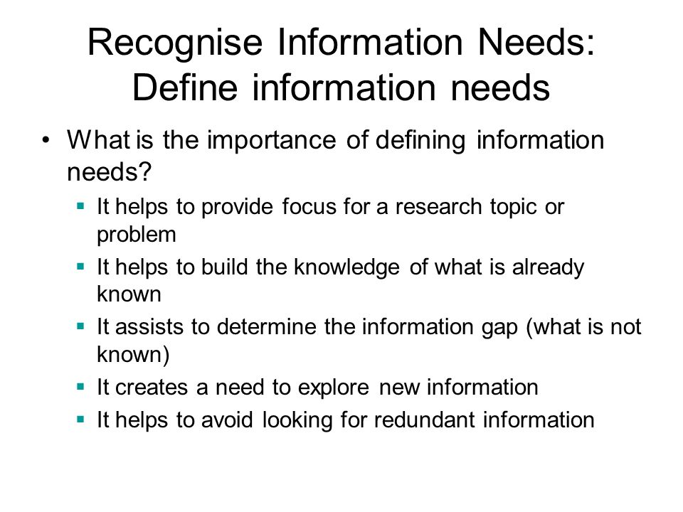Recognise Information Needs: Define information needs What is the importance of defining information needs?  It helps to provide focus for a research