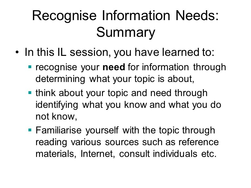 Recognise Information Needs: Summary In this IL session, you have learned to:  recognise your need for information through determining what your topi