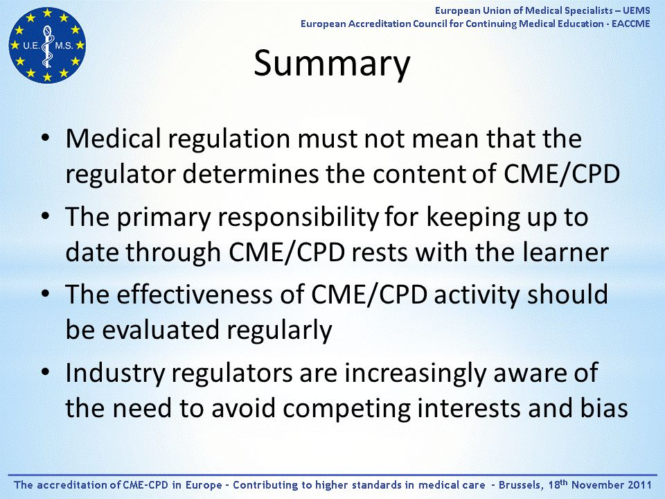 Summary Medical regulation must not mean that the regulator determines the content of CME/CPD The primary responsibility for keeping up to date through CME/CPD rests with the learner The effectiveness of CME/CPD activity should be evaluated regularly Industry regulators are increasingly aware of the need to avoid competing interests and bias