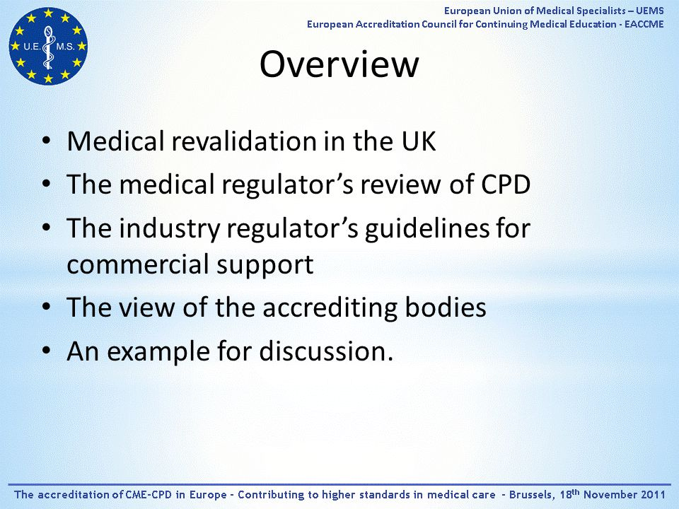 Overview Medical revalidation in the UK The medical regulator's review of CPD The industry regulator's guidelines for commercial support The view of the accrediting bodies An example for discussion.