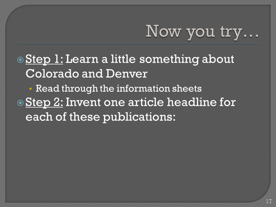 17  Step 1: Learn a little something about Colorado and Denver Read through the information sheets  Step 2: Invent one article headline for each of these publications: