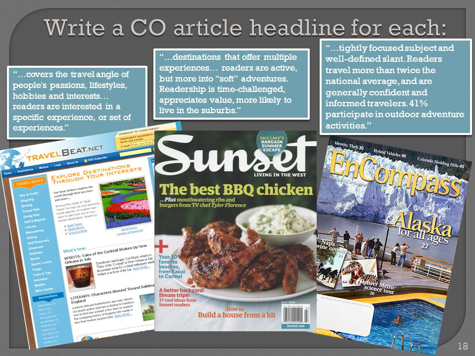 18 Write a CO article headline for each: …covers the travel angle of people s passions, lifestyles, hobbies and interests… readers are interested in a specific experience, or set of experiences. …destinations that offer multiple experiences… readers are active, but more into soft adventures.