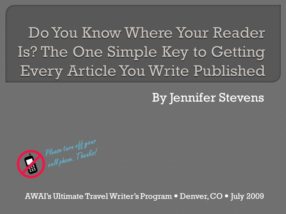 By Jennifer Stevens AWAI's Ultimate Travel Writer's Program Denver, CO July 2009 Please turn off your cell phone.