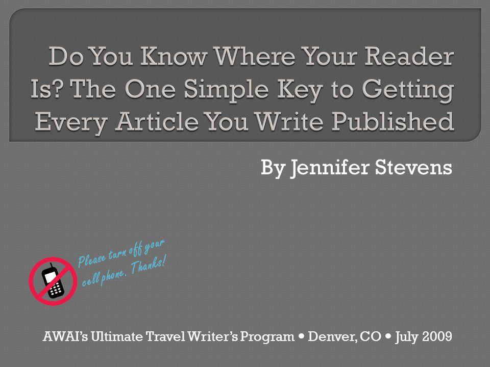 By Jennifer Stevens AWAI's Ultimate Travel Writer's Program Denver, CO July 2009 Please turn off your cell phone. Thanks!