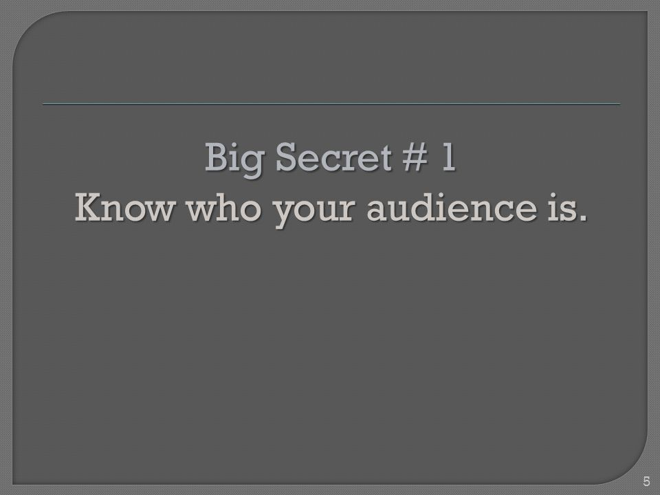 Big Secret # 1 Know who your audience is. 5