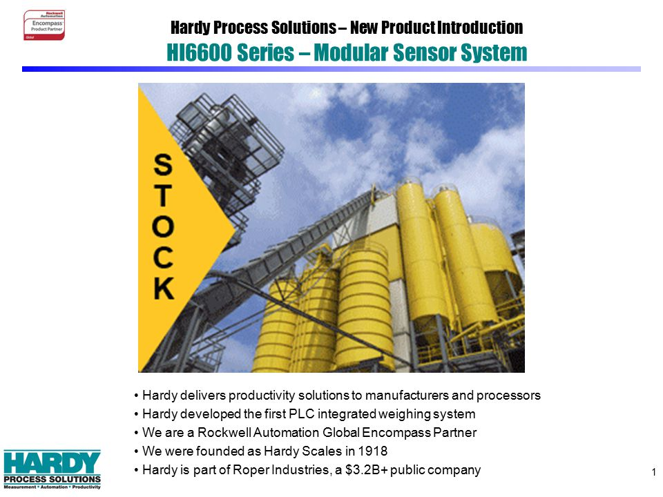 1 Hardy Process Solutions – New Product Introduction HI6600 Series – Modular Sensor System Hardy delivers productivity solutions to manufacturers and processors Hardy developed the first PLC integrated weighing system We are a Rockwell Automation Global Encompass Partner We were founded as Hardy Scales in 1918 Hardy is part of Roper Industries, a $3.2B+ public company