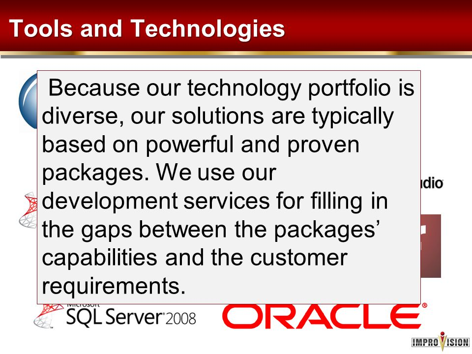 Tools and Technologies Because our technology portfolio is diverse, our solutions are typically based on powerful and proven packages. We use our deve
