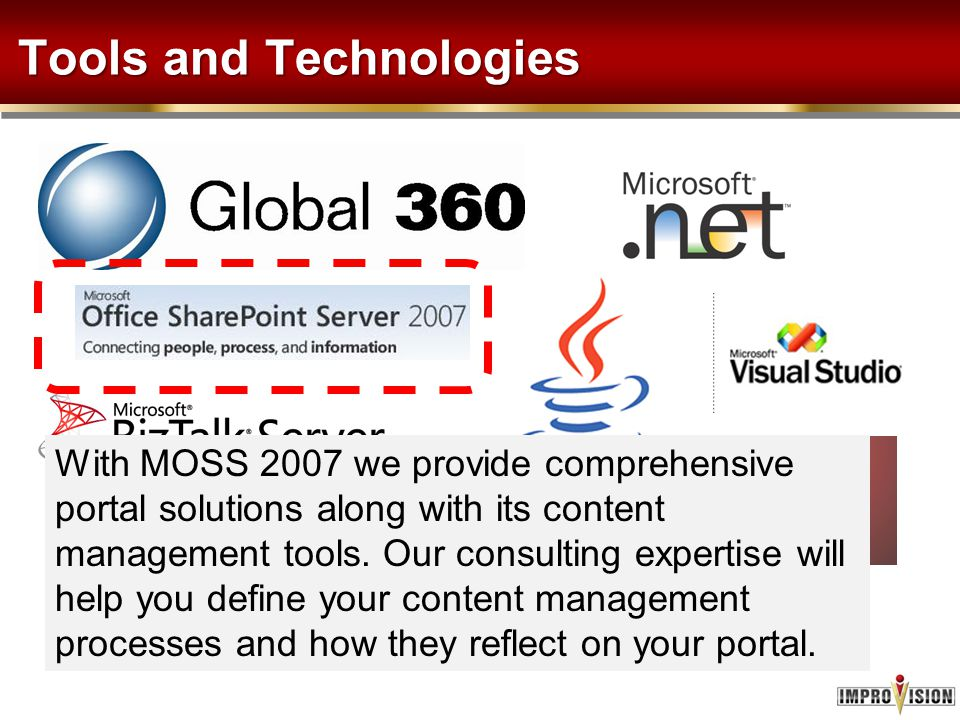 Tools and Technologies With MOSS 2007 we provide comprehensive portal solutions along with its content management tools. Our consulting expertise will