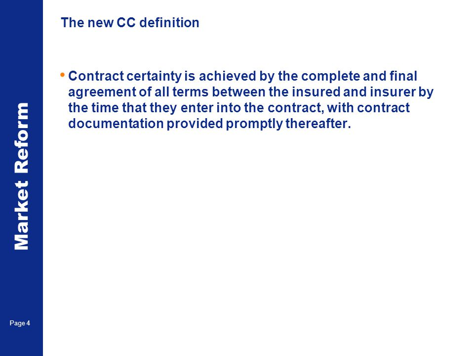 Market Reform Page 4 The new CC definition Contract certainty is achieved by the complete and final agreement of all terms between the insured and insurer by the time that they enter into the contract, with contract documentation provided promptly thereafter.