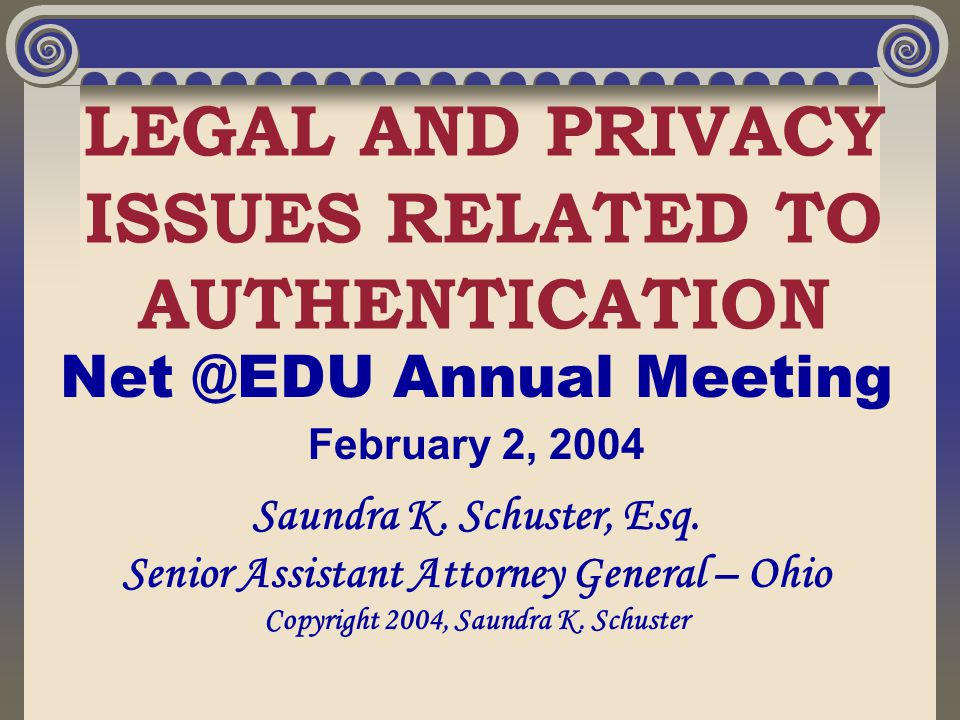 LEGAL AND PRIVACY ISSUES RELATED TO AUTHENTICATION Net @EDU Annual Meeting February 2, 2004 Saundra K. Schuster, Esq. Senior Assistant Attorney Genera