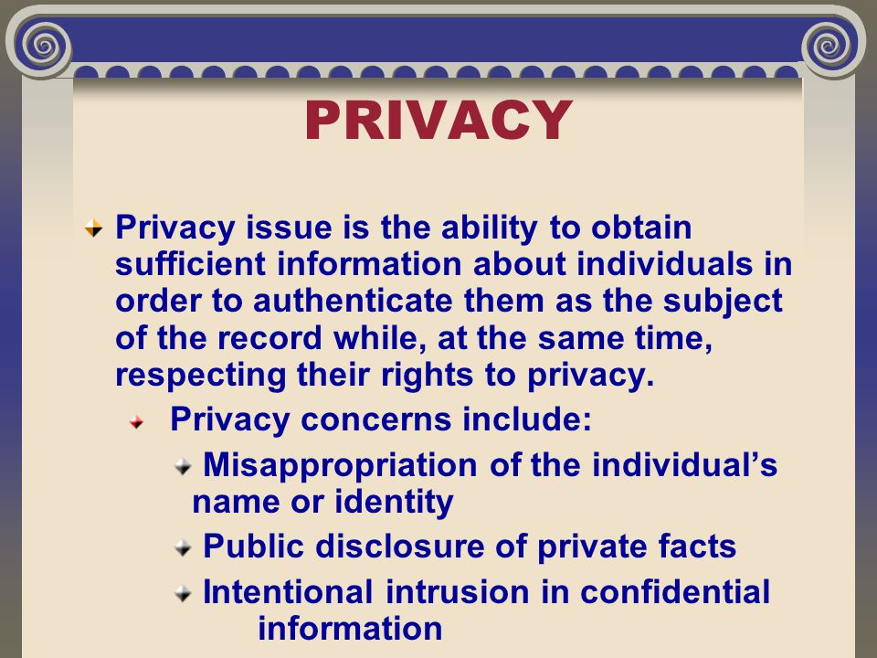 PRIVACY Privacy issue is the ability to obtain sufficient information about individuals in order to authenticate them as the subject of the record whi