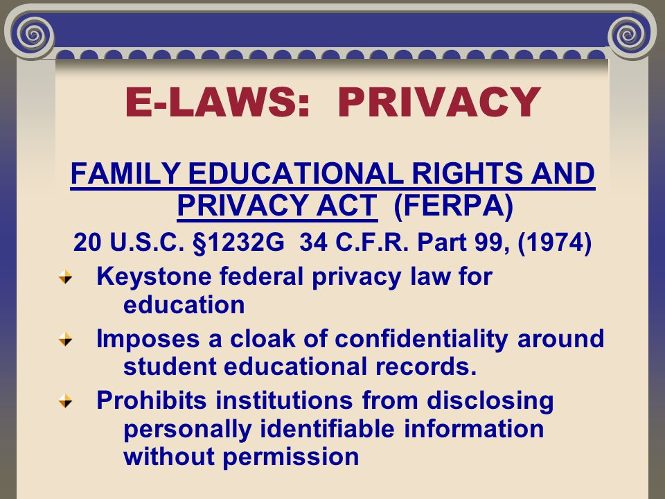 E-LAWS: PRIVACY FAMILY EDUCATIONAL RIGHTS AND PRIVACY ACT (FERPA) 20 U.S.C. §1232G 34 C.F.R. Part 99, (1974) Keystone federal privacy law for educatio