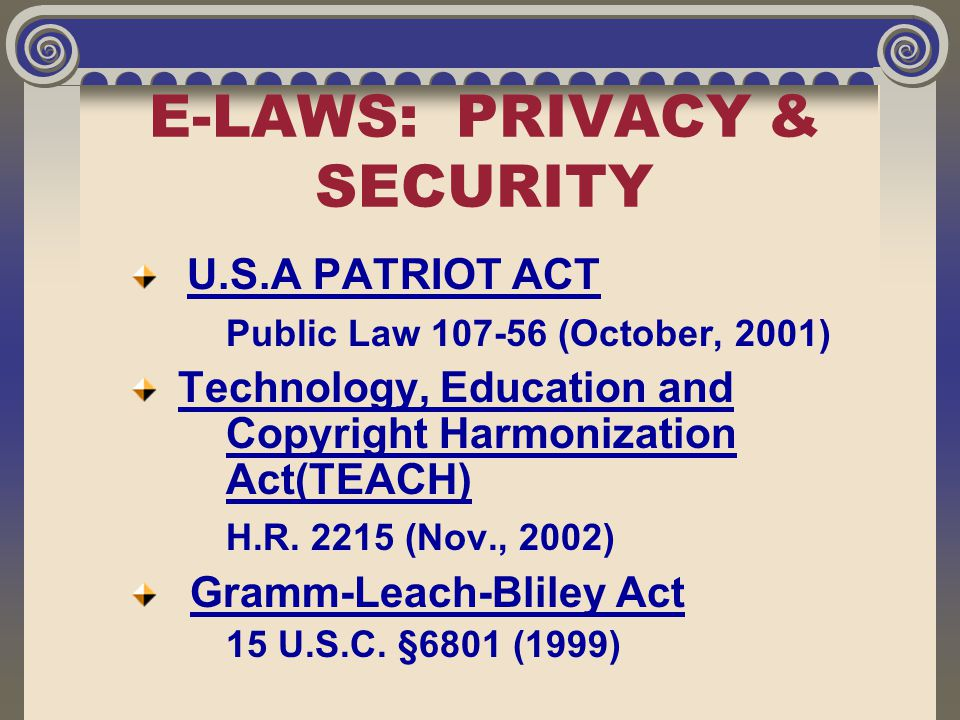 E-LAWS: PRIVACY & SECURITY U.S.A PATRIOT ACT Public Law 107-56 (October, 2001) Technology, Education and Copyright Harmonization Act(TEACH) H.R. 2215