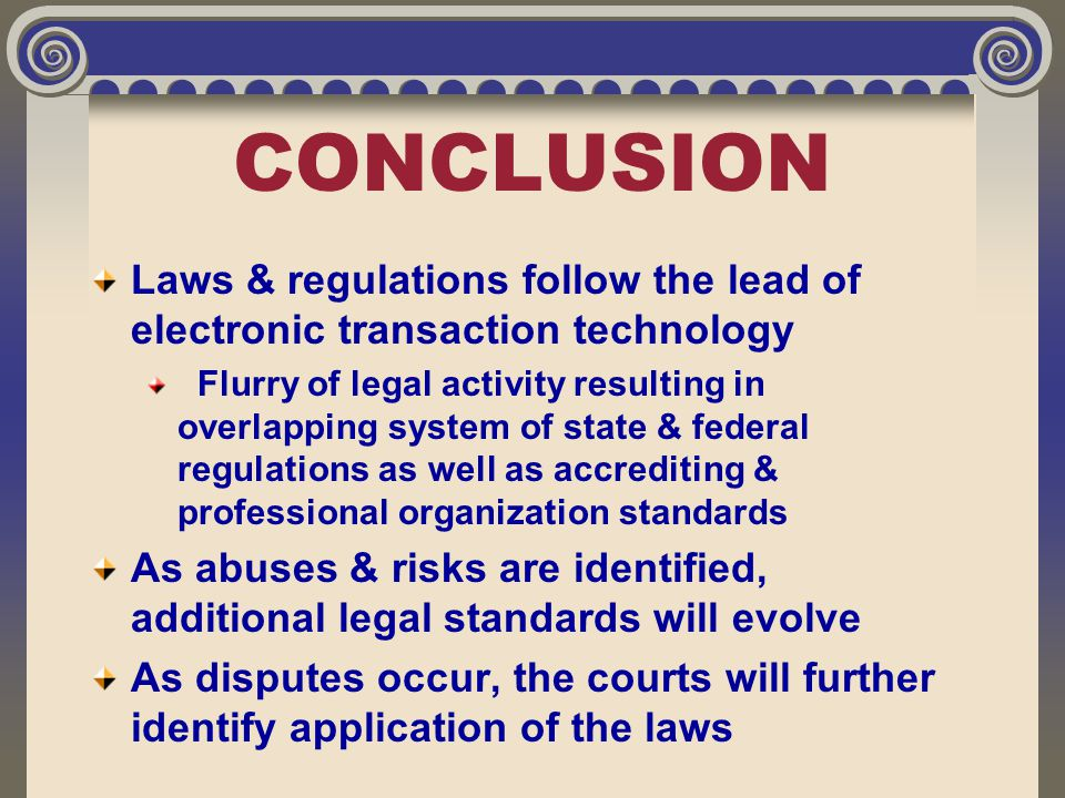CONCLUSION Laws & regulations follow the lead of electronic transaction technology Flurry of legal activity resulting in overlapping system of state &