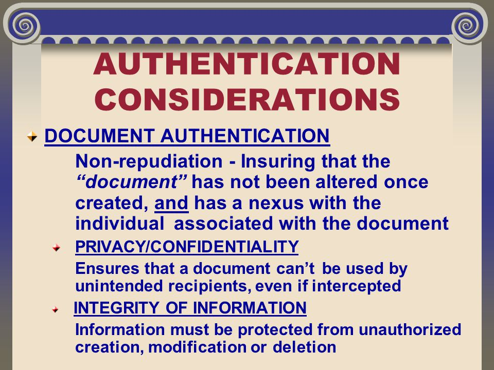 "AUTHENTICATION CONSIDERATIONS DOCUMENT AUTHENTICATION Non-repudiation - Insuring that the ""document"" has not been altered once created, and has a nexu"