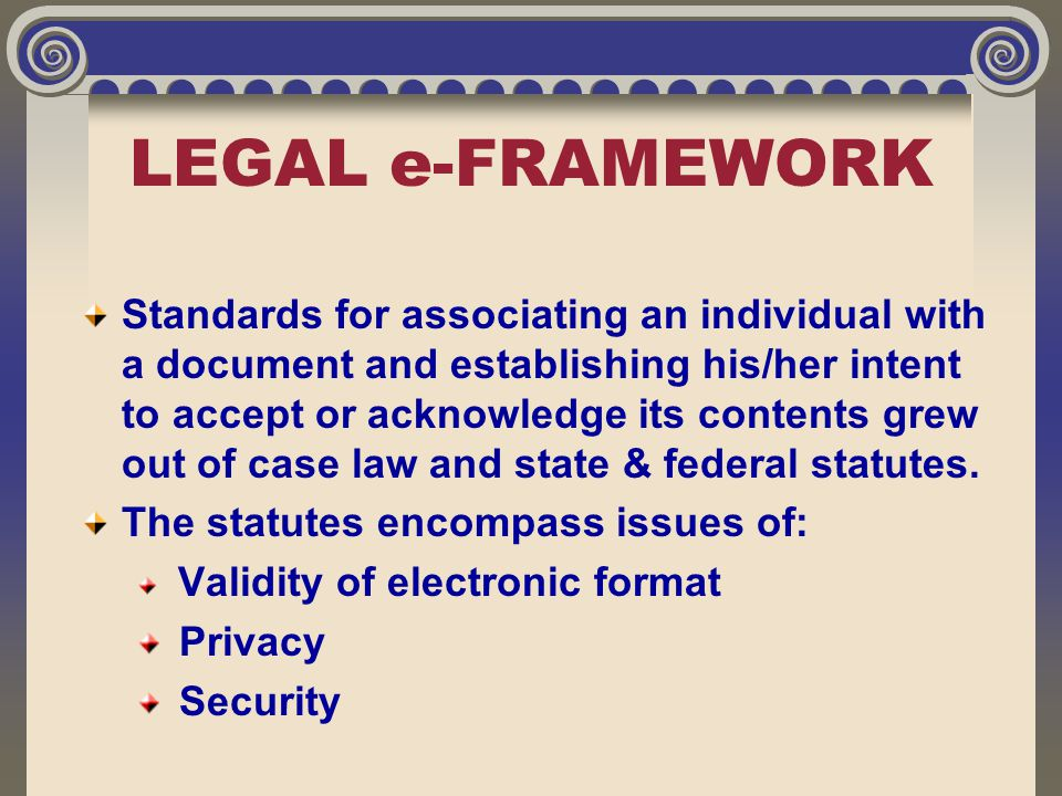 LEGAL e-FRAMEWORK Standards for associating an individual with a document and establishing his/her intent to accept or acknowledge its contents grew o