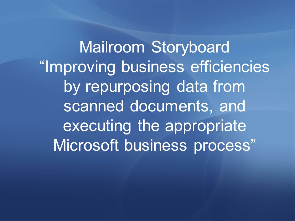 Mailroom Storyboard Improving business efficiencies by repurposing data from scanned documents, and executing the appropriate Microsoft business process