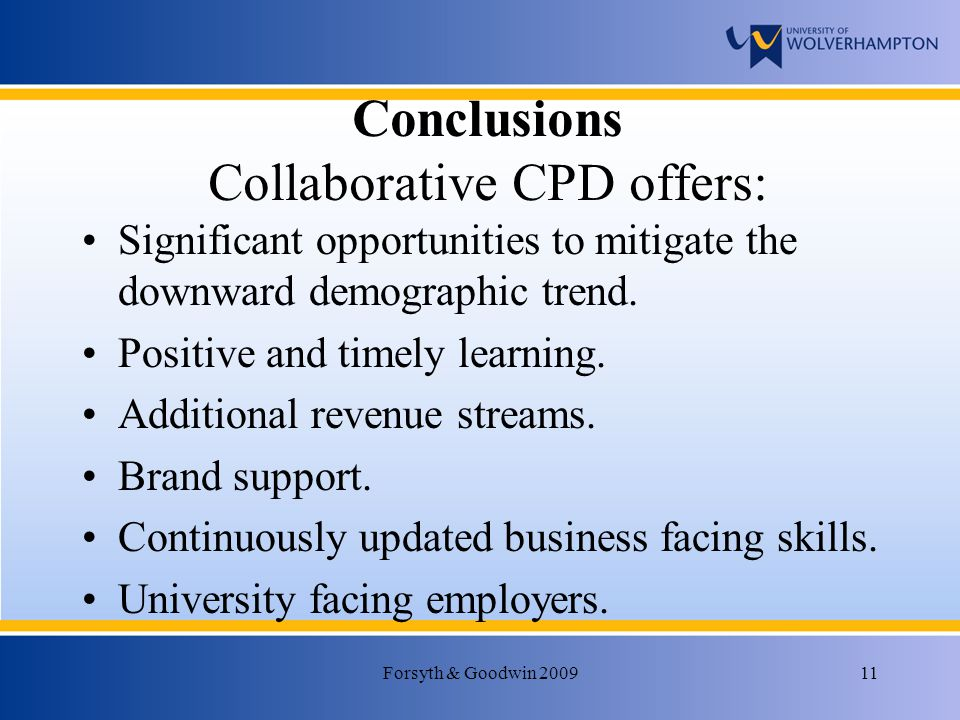 Forsyth & Goodwin 200911 Conclusions Collaborative CPD offers: Significant opportunities to mitigate the downward demographic trend.