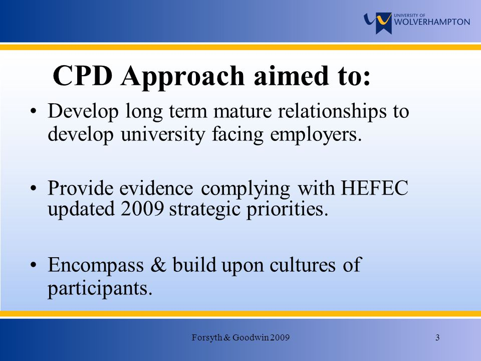 Forsyth & Goodwin 20093 CPD Approach aimed to: Develop long term mature relationships to develop university facing employers.