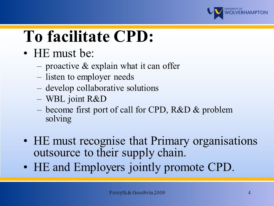 Forsyth & Goodwin 20094 To facilitate CPD: HE must be: –proactive & explain what it can offer –listen to employer needs –develop collaborative solutions –WBL joint R&D –become first port of call for CPD, R&D & problem solving HE must recognise that Primary organisations outsource to their supply chain.