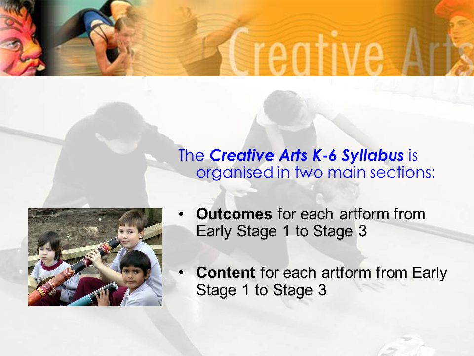 The Creative Arts K-6 Syllabus is organised in two main sections: Outcomes for each artform from Early Stage 1 to Stage 3 Content for each artform fro
