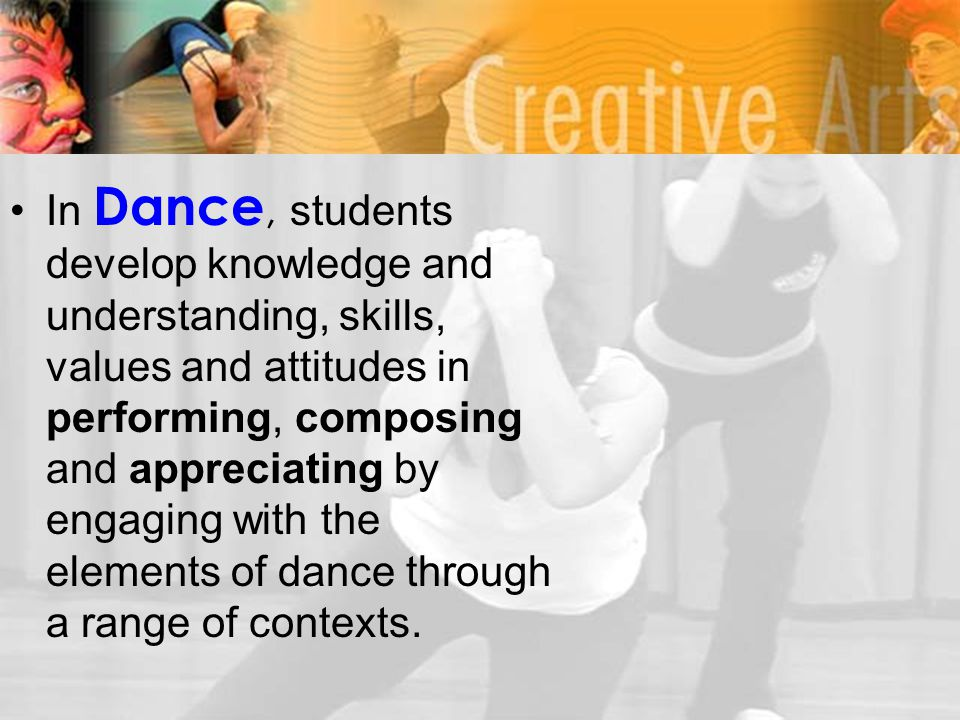 In Dance, students develop knowledge and understanding, skills, values and attitudes in performing, composing and appreciating by engaging with the el