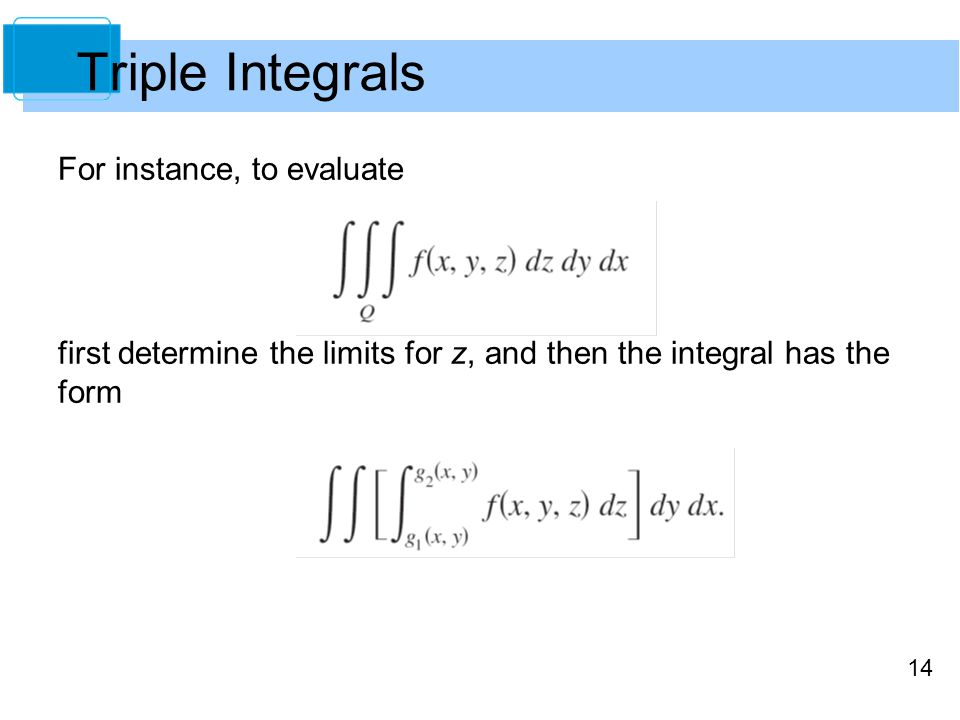 14 For instance, to evaluate first determine the limits for z, and then the integral has the form Triple Integrals