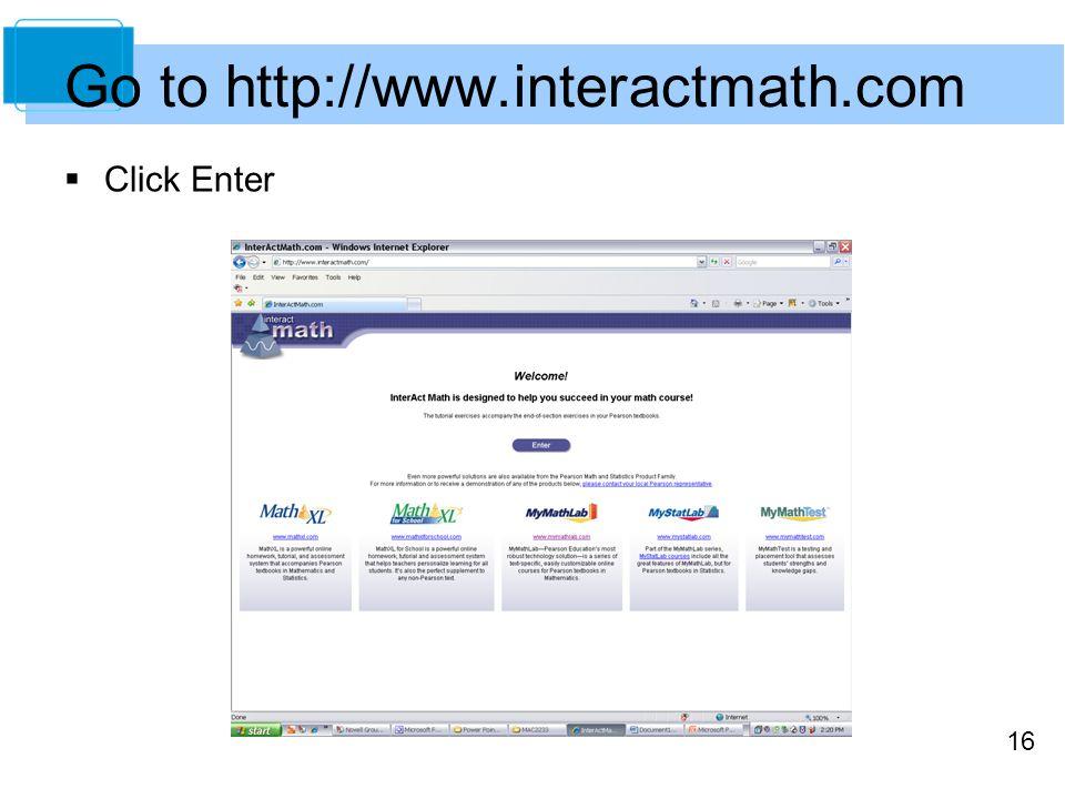 16 Go to http://www.interactmath.com  Click Enter