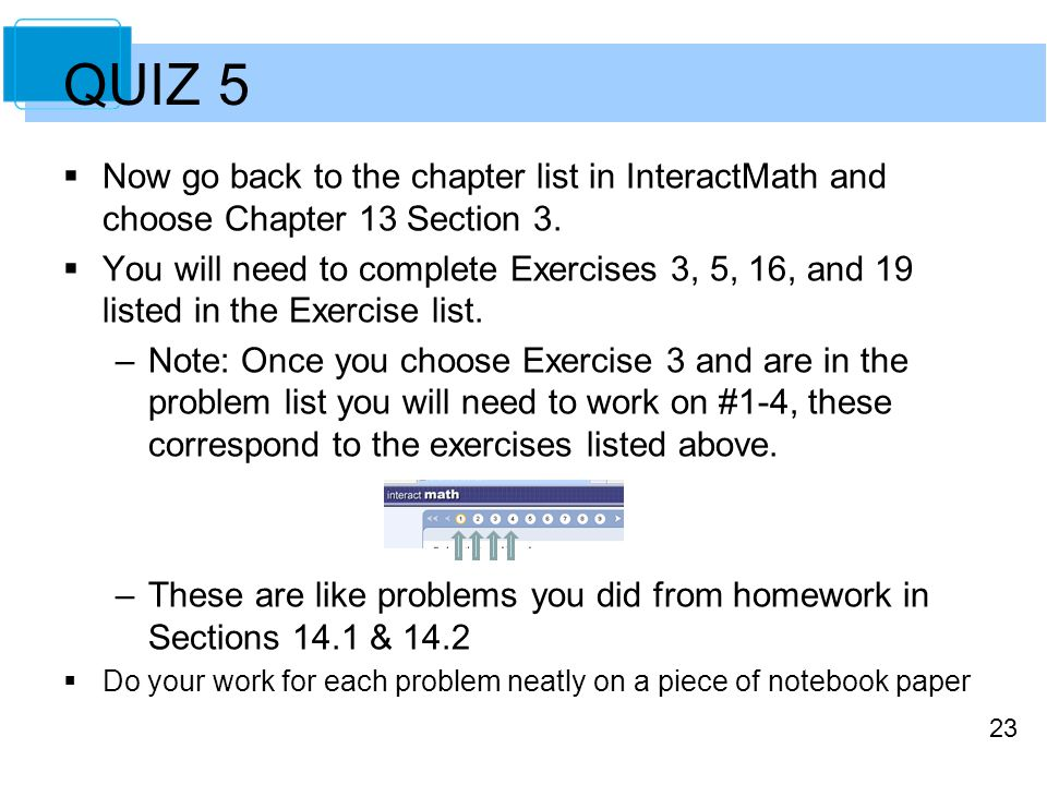 23 QUIZ 5  Now go back to the chapter list in InteractMath and choose Chapter 13 Section 3.  You will need to complete Exercises 3, 5, 16, and 19 li