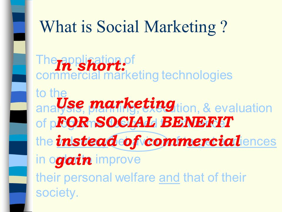 What is Social Marketing ? The application of commercial marketing technologies to the analysis, planning, execution, & evaluation of programs designe
