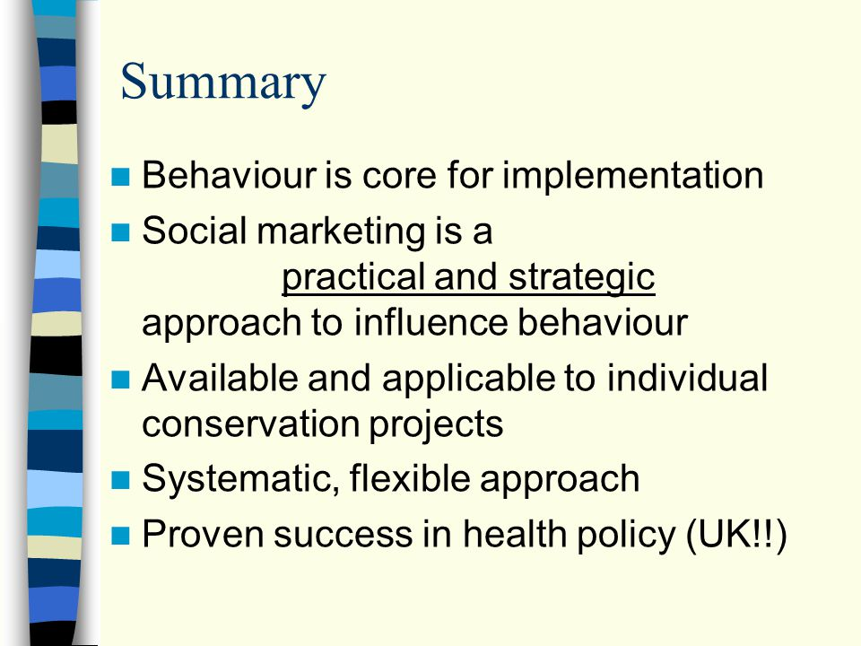 Summary Behaviour is core for implementation Social marketing is a practical and strategic approach to influence behaviour Available and applicable to