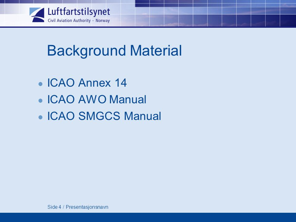Side 4 / Presentasjonsnavn Background Material ICAO Annex 14 ICAO AWO Manual ICAO SMGCS Manual